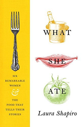 Laura Shapiro What She Ate Six Remarkable Women And The Food That Tells Thei