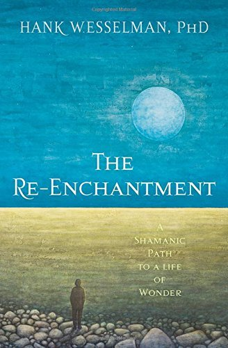 Hank Wesselman The Re Enchantment A Shamanic Path To A Life Of Wonder