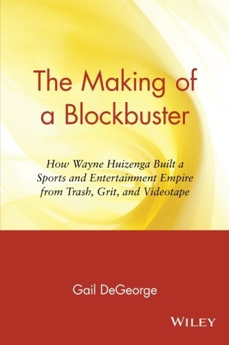 Gail Degeorge The Making Of A Blockbuster How Wayne Huizenga Built A Sports And Entertainme Revised