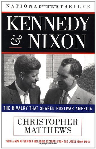 Christopher Matthews Kennedy Nixon The Rivalry That Shaped Postwar America Revised