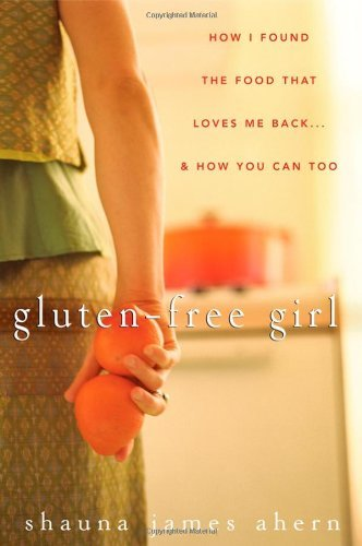 Shauna James Ahern Gluten Free Girl How I Found The Food That Loves Me Back...& How Y