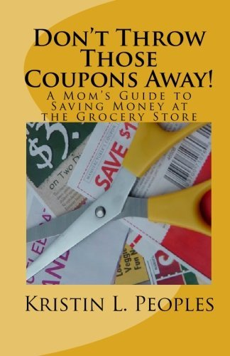 Kristin L. Peoples Don't Throw Those Coupons Away! A Mom's Guide To Saving Money At The Grocery Stor