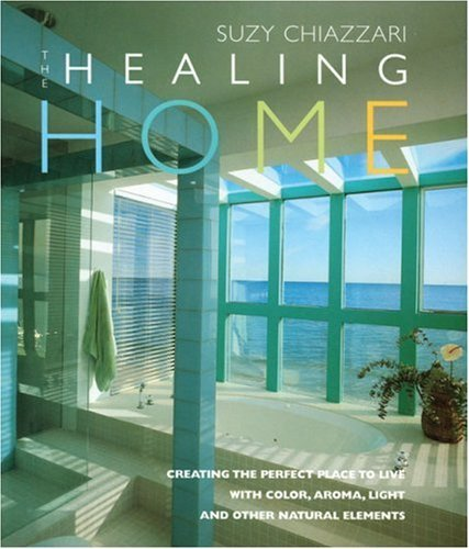 Chiazzari Suzy The Healing Home Creating The Perfect Place To Li