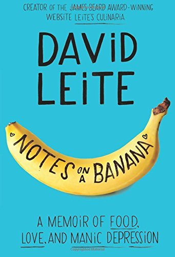 David Leite Notes On A Banana A Memoir Of Food Love And Manic Depression
