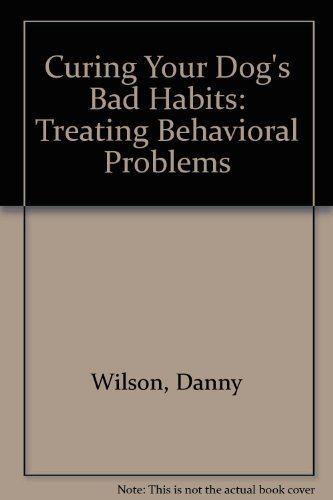 Danny Wilson Curing Your Dog's Bad Habits Treating Behavioral