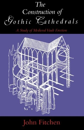 John Fitchen The Construction Of Gothic Cathedrals A Study Of Medieval Vault Erection