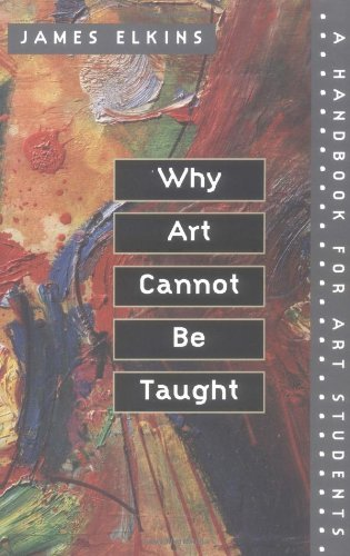 James Elkins Why Art Cannot Be Taught A Handbook For Art Students