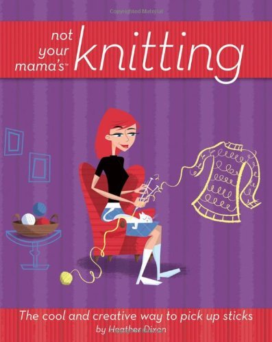 heather-dixon-not-your-mamas-knitting-the-cool-and-creative-way-to-pick-up-sticks