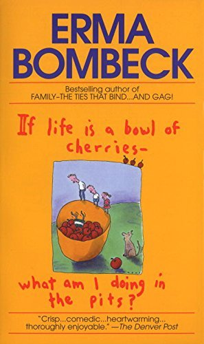 Erma Bombeck If Life Is A Bowl Of Cherries What Am I Doing In T Bestselling Author Of Family The Ties That Bind.