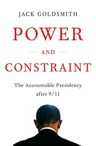 Jack Goldsmith Power And Constraint The Accountable Presidency After 9 11