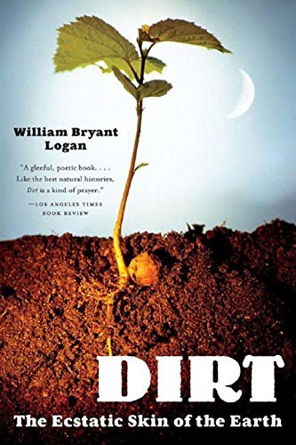 William Bryant Logan Dirt The Ecstatic Skin Of The Earth