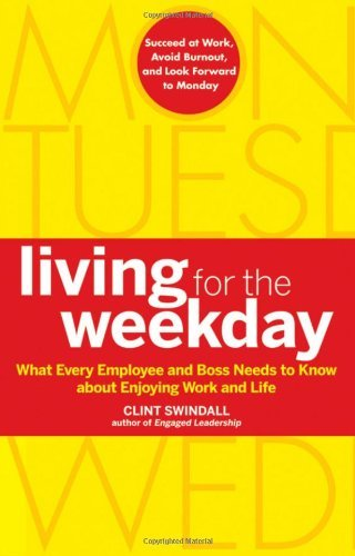 Clint Swindall Living For The Weekday What Every Employee And Boss Needs To Know About