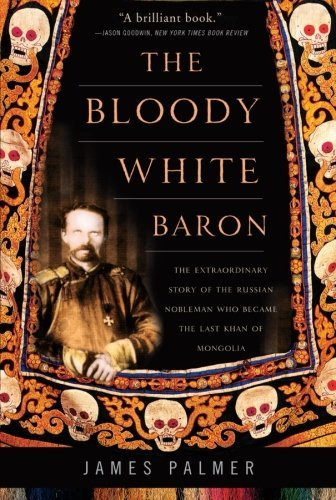 James Palmer The Bloody White Baron The Extraordinary Story Of The Russian Nobleman W