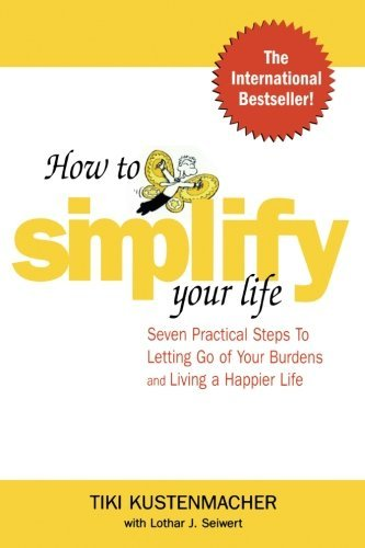 Werner Tiki Kustenmacher How To Simplify Your Life Seven Practical Steps To Letting Go Of Your Burde