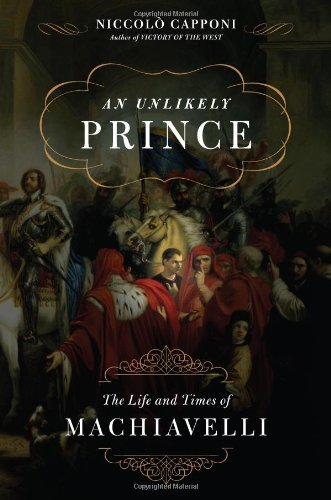 Niccolo Capponi An Unlikely Prince The Life And Times Of Machiavelli