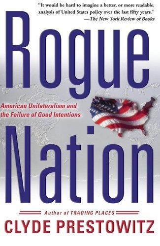 Clyde V. Prestowitz Rogue Nation American Unilateralism And The Failure Of Good In