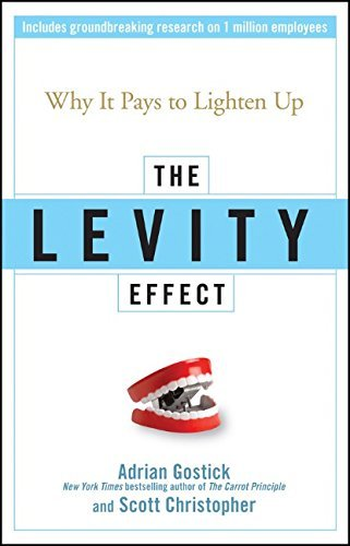 Adrian Gostick The Levity Effect Why It Pays To Lighten Up