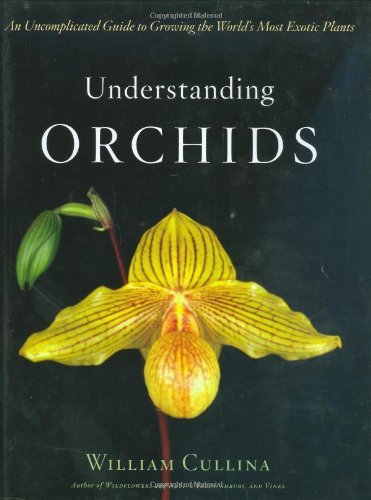 William Cullina Understanding Orchids An Uncomplicated Guide To Growing The World's Mos