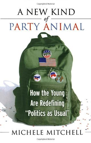 "Michele Mitchell A New Kind Of Party Animal How The Young Are Redefining ""politics As Usual"