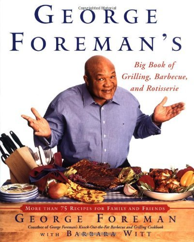 George Foreman George Foreman's Big Book Of Grilling Barbecue And More Than 75 Recipes For Family And Friends