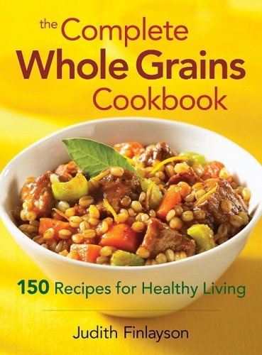 Judith Finlayson The Complete Whole Grains Cookbook 150 Recipes For Healthy Living
