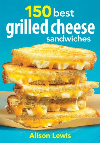 Alison Lewis 150 Best Grilled Cheese Sandwiches