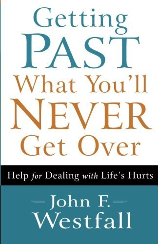 john-f-westfall-getting-past-what-youll-never-get-over-help-for-dealing-with-lifes-hurts