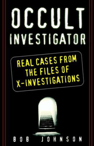 Bob Johnson Occult Investigator Real Cases From The Files Of X Investigations