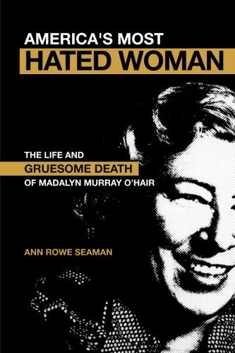Ann Rowe Seaman America's Most Hated Woman The Life And Gruesome Death Of Madalyn Murray O'h Revised