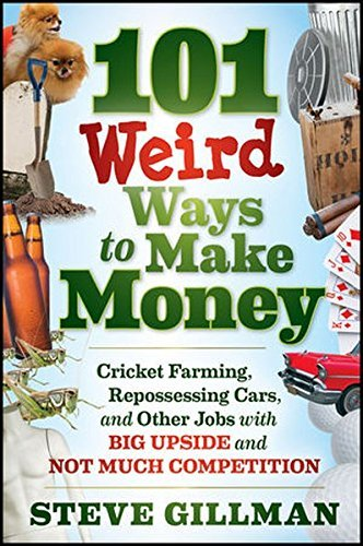 Steve Gillman 101 Weird Ways To Make Money Cricket Farming Repossessing Cars And Other Job