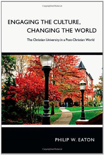 Philip W. Eaton Engaging The Culture Changing The World The Christian University In A Post Christian Worl