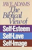 Jay E. Adams The Biblical View Of Self Esteem Self Love And S