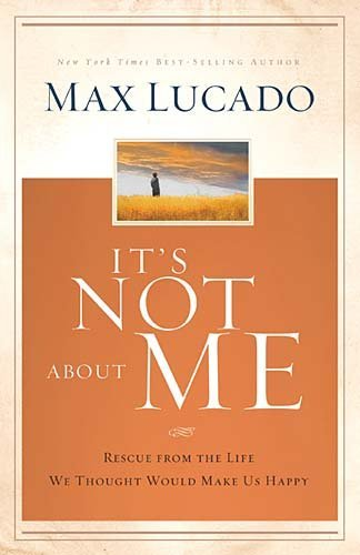 Max Lucado It's Not About Me Rescue From The Life We Thought Would Make Us Hap