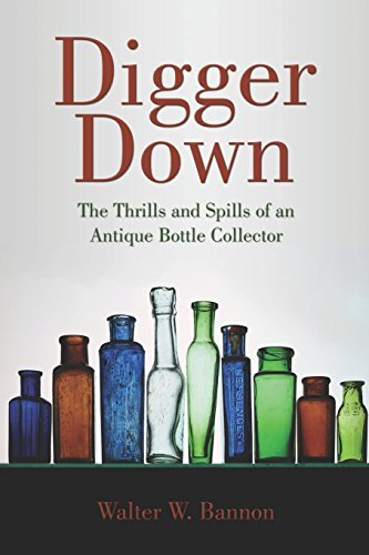 Walter W. Bannon Digger Down The Thrills And Spills Of An Antique Bottle Colle