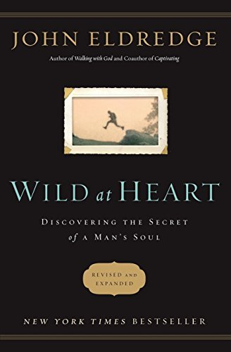 John Eldredge Wild At Heart Revised And Updated Discovering The Secret Of A Man's Soul