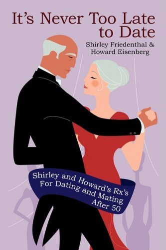 Shirley Friedenthal It's Never Too Late To Date Shirley And Howard's Rx's For Dating And Mating A