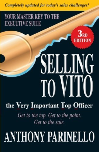 Anthony Parinello Selling To Vito The Very Important Top Officer Get To The Top. Get To The Point. Get The Sale. 0003 Edition;