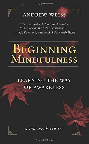 Andrew Weiss Beginning Mindfulness Learning The Way Of Awareness A Ten Week Course