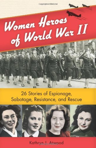 Kathryn J. Atwood Women Heroes Of World War Ii 26 Stories Of Espionage Sabotage Resistance An
