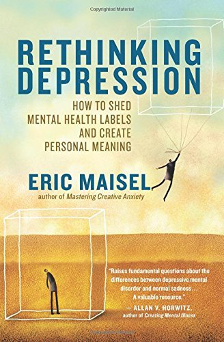 Eric Maisel Rethinking Depression How To Shed Mental Health Labels And Create Perso