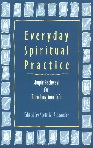 Scott W. Alexander Everyday Spiritual Practice Simple Pathways For Enriching Your Life