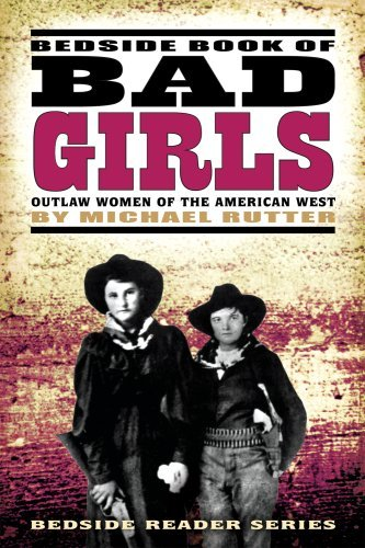 Michael Rutter Bedside Book Of Bad Girls Outlaw Women Of The American West