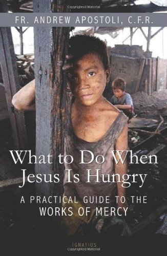 Fr Andrew Apostoli What To Do When Jesus Is Hungry A Practical Guide To The Works Of Mercy