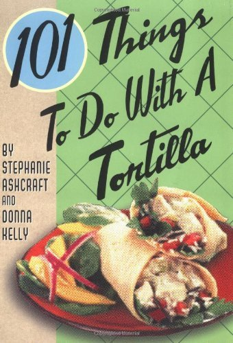 Stephanie Ashcraft 101 Things To Do With A Tortilla