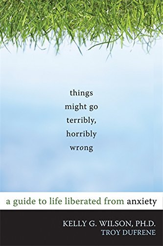 Kelly G. Wilson Things Might Go Terribly Horribly Wrong A Guide To Life Liberated From Anxiety