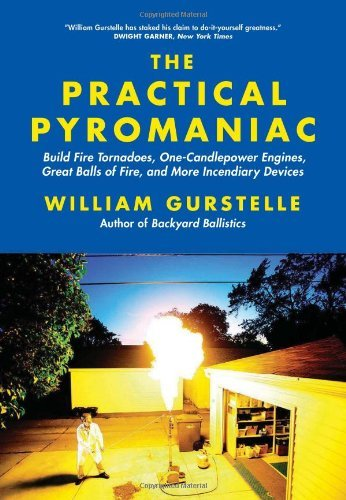 William Gurstelle The Practical Pyromaniac Build Fire Tornadoes One Candlepower Engines Gr