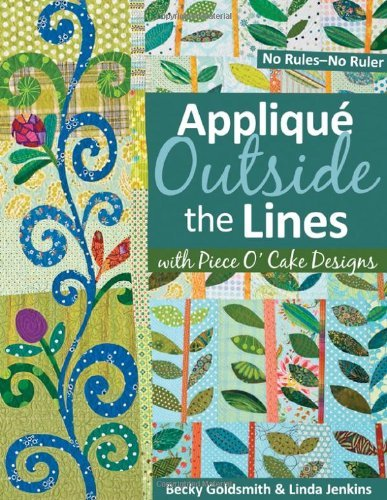 Becky Goldsmith Applique Outside The Lines With Piece O'cake Desig No Rules No Ruler [with Pattern] [with Pattern]