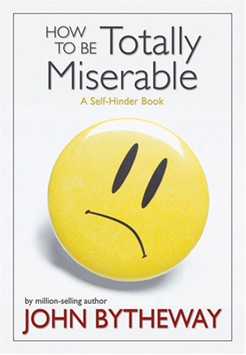 John Bytheway How To Be Totally Miserable A Self Hinder Book