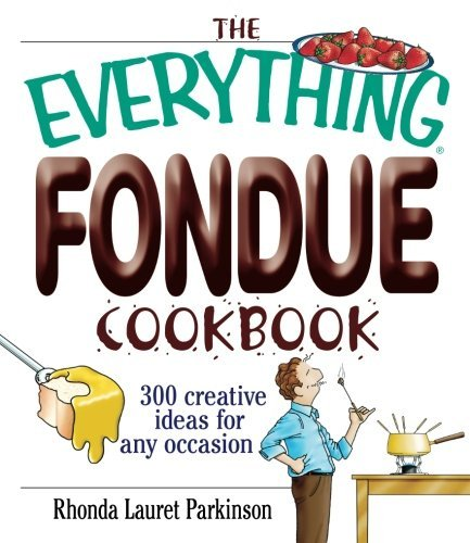 Rhonda Lauret Parkinson The Everything Fondue Cookbook 300 Creative Ideas For Any Occasion