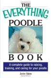 Janine Adams The Everything Poodle Book A Complete Guide To Raising Training And Caring